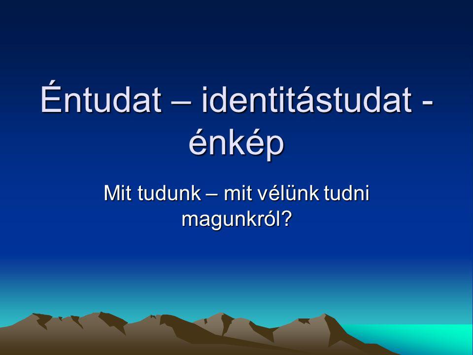 Éntudat – identitástudat - énkép Mit tudunk – mit vélünk tudni magunkról?