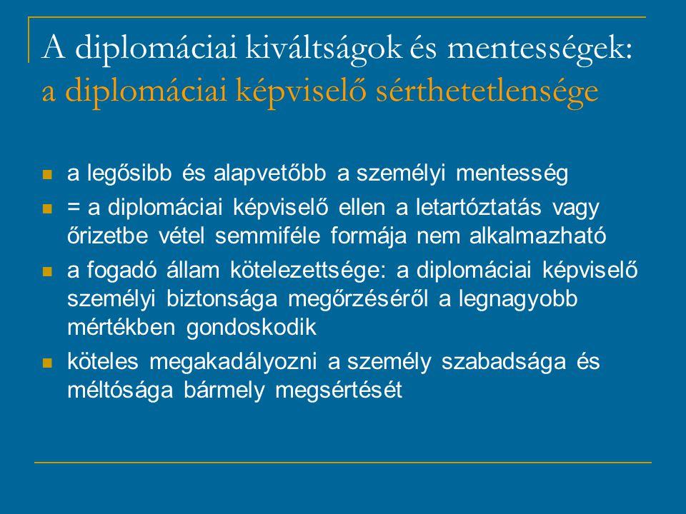 A diplomáciai kiváltságok és mentességek: a diplomáciai képviselő sérthetetlensége a legősibb és alapvetőbb a személyi mentesség = a diplomáciai képviselő ellen a letartóztatás vagy őrizetbe vétel semmiféle formája nem alkalmazható a fogadó állam kötelezettsége: a diplomáciai képviselő személyi biztonsága megőrzéséről a legnagyobb mértékben gondoskodik köteles megakadályozni a személy szabadsága és méltósága bármely megsértését