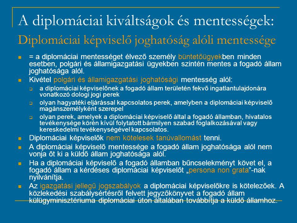 A diplomáciai kiváltságok és mentességek: Diplomáciai képviselő joghatóság alóli mentessége = a diplomáciai mentességet élvező személy büntetőügyekben minden esetben, polgári és államigazgatási ügyekben szintén mentes a fogadó állam joghatósága alól.