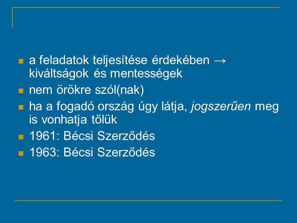 a feladatok teljesítése érdekében → kiváltságok és mentességek nem örökre szól(nak) ha a fogadó ország úgy látja, jogszerűen meg is vonhatja tőlük 1961: Bécsi Szerződés 1963: Bécsi Szerződés