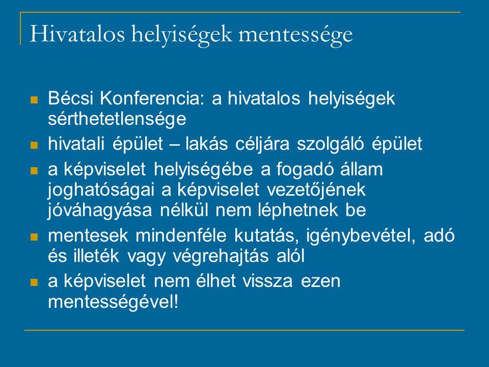 Hivatalos helyiségek mentessége Bécsi Konferencia: a hivatalos helyiségek sérthetetlensége hivatali épület – lakás céljára szolgáló épület a képviselet helyiségébe a fogadó állam joghatóságai a képviselet vezetőjének jóváhagyása nélkül nem léphetnek be mentesek mindenféle kutatás, igénybevétel, adó és illeték vagy végrehajtás alól a képviselet nem élhet vissza ezen mentességével!