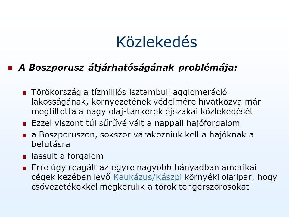 Közlekedés A Boszporusz átjárhatóságának problémája: Törökország a tízmilliós isztambuli agglomeráció lakosságának, környezetének védelmére hivatkozva már megtiltotta a nagy olaj-tankerek éjszakai közlekedését Ezzel viszont túl sűrűvé vált a nappali hajóforgalom a Boszporuszon, sokszor várakozniuk kell a hajóknak a befutásra lassult a forgalom Erre úgy reagált az egyre nagyobb hányadban amerikai cégek kezében levő Kaukázus/Kászpi környéki olajipar, hogy csővezetékekkel megkerülik a török tengerszorosokat