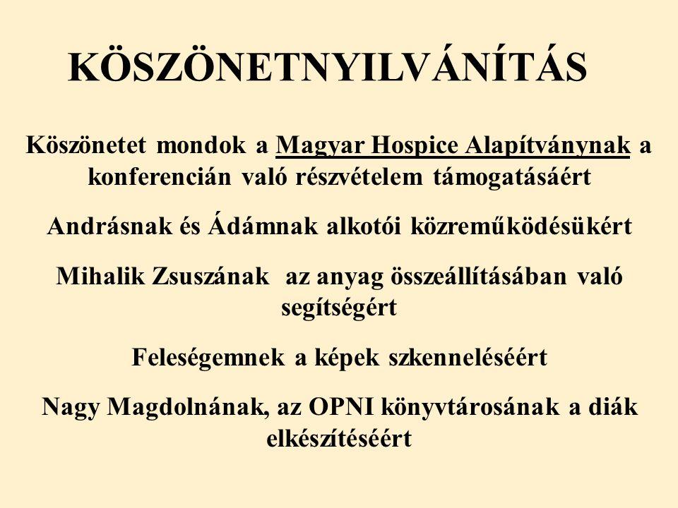 KÖSZÖNETNYILVÁNÍTÁS Köszönetet mondok a Magyar Hospice Alapítványnak a konferencián való részvételem támogatásáért Andrásnak és Ádámnak alkotói közreműködésükért Mihalik Zsuszának az anyag összeállításában való segítségért Feleségemnek a képek szkenneléséért Nagy Magdolnának, az OPNI könyvtárosának a diák elkészítéséért