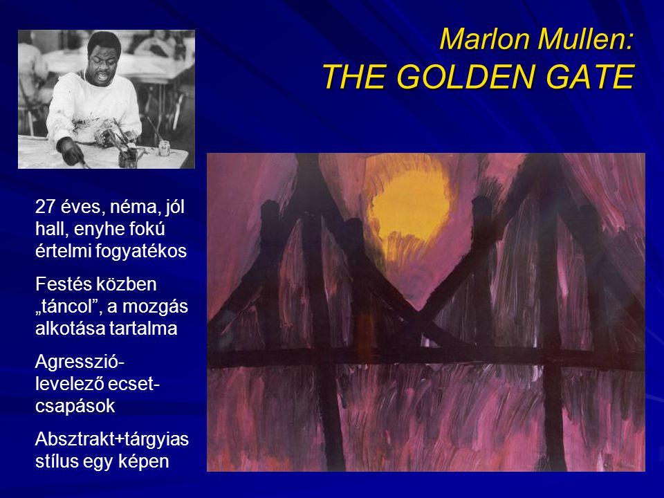 """Marlon Mullen: THE GOLDEN GATE 27 éves, néma, jól hall, enyhe fokú értelmi fogyatékos Festés közben """"táncol , a mozgás alkotása tartalma Agresszió- levelező ecset- csapások Absztrakt+tárgyias stílus egy képen"""
