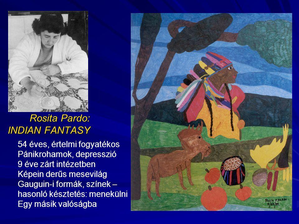 Rosita Pardo: INDIAN FANTASY 54 éves, értelmi fogyatékos Pánikrohamok, depresszió 9 éve zárt intézetben Képein derűs mesevilág Gauguin-i formák, színek – hasonló késztetés: menekülni Egy másik valóságba