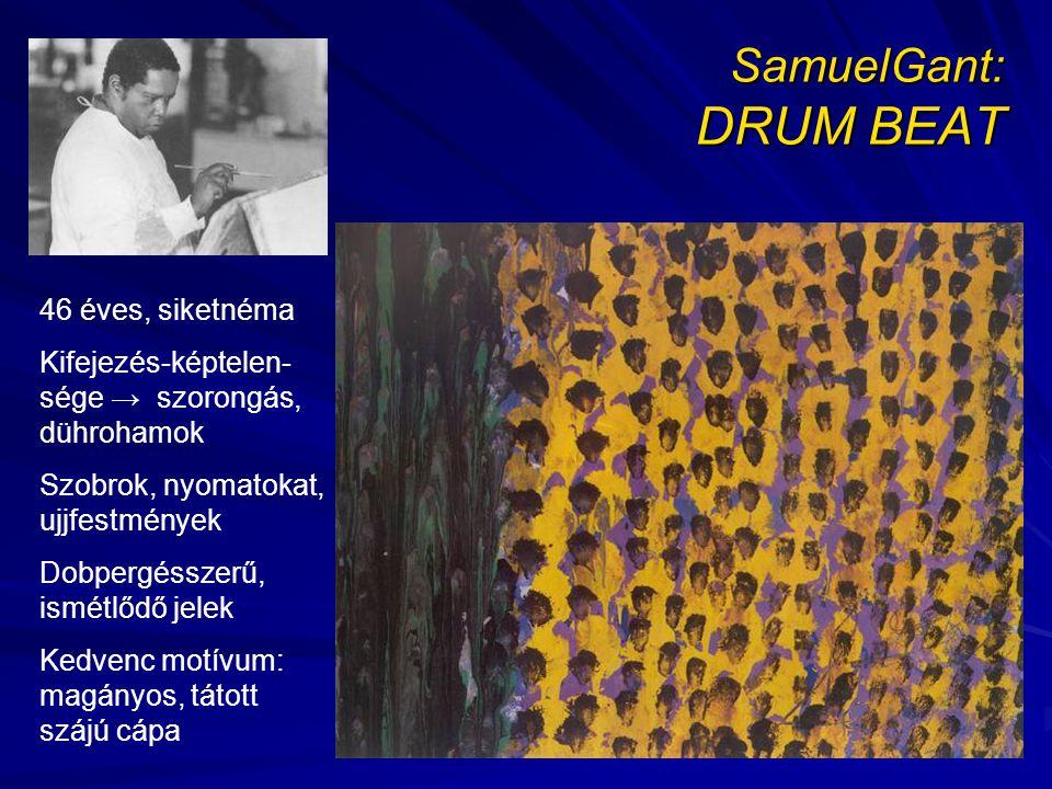 SamuelGant: DRUM BEAT 46 éves, siketnéma Kifejezés-képtelen- sége → szorongás, dührohamok Szobrok, nyomatokat, ujjfestmények Dobpergésszerű, ismétlődő jelek Kedvenc motívum: magányos, tátott szájú cápa