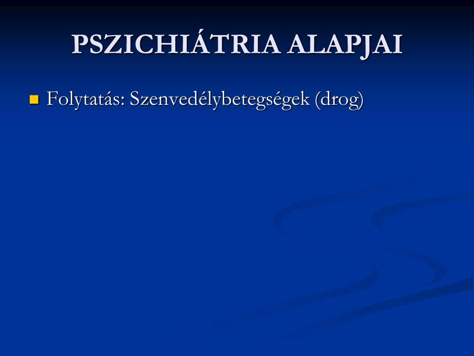 PSZICHIÁTRIA ALAPJAI Folytatás: Szenvedélybetegségek (drog) Folytatás: Szenvedélybetegségek (drog)