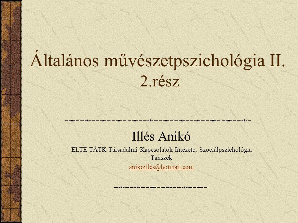 Általános művészetpszichológia II. 2.rész Illés Anikó ELTE TÁTK Társadalmi Kapcsolatok Intézete, Szociálpszichológia Tanszék anikoilles@hotmail.com