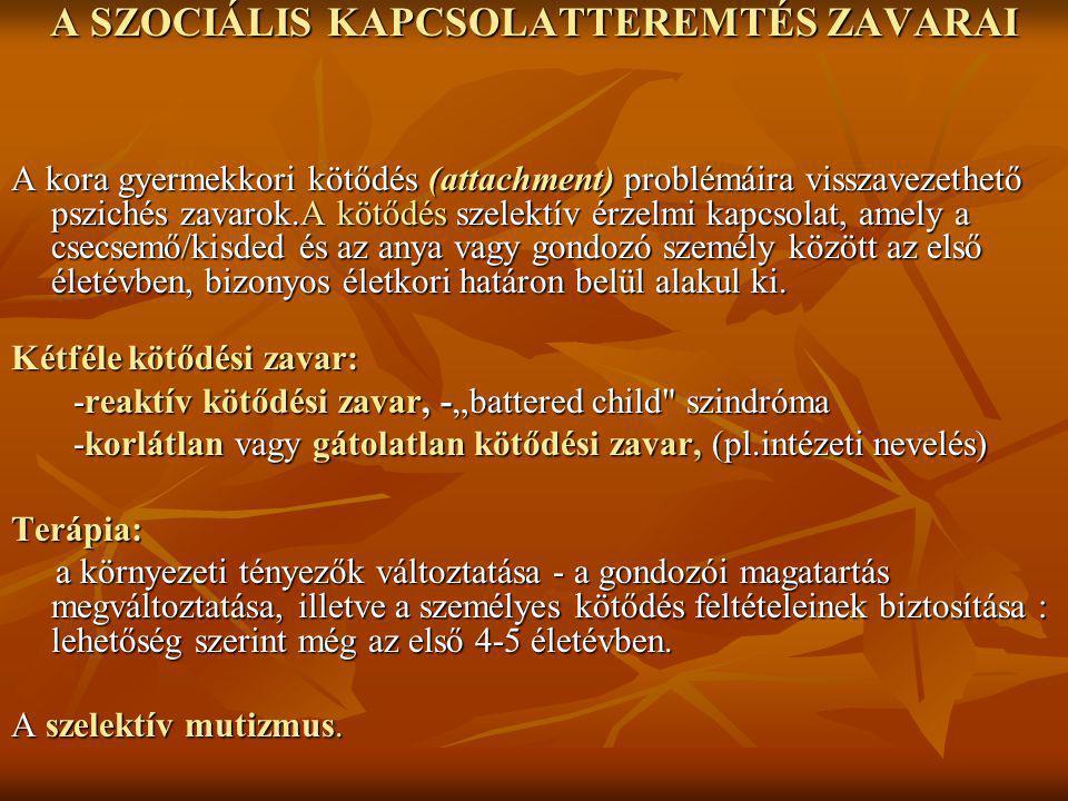 A SZOCIÁLIS KAPCSOLATTEREMTÉS ZAVARAI A kora gyermekkori kötődés (attachment) problémáira visszavezethető pszichés zavarok.A kötődés szelektív érzelmi