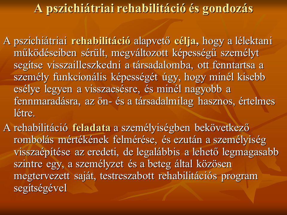 A pszichiátriai rehabilitáció és gondozás A pszichiátriai rehabilitáció alapvető célja, hogy a lélektani működéseiben sérült, megváltozott képességű személyt segítse visszailleszkedni a társadalomba, ott fenntartsa a személy funkcionális képességét úgy, hogy minél kisebb esélye legyen a visszaesésre, és minél nagyobb a fennmaradásra, az ön- és a társadalmilag hasznos, értelmes létre.