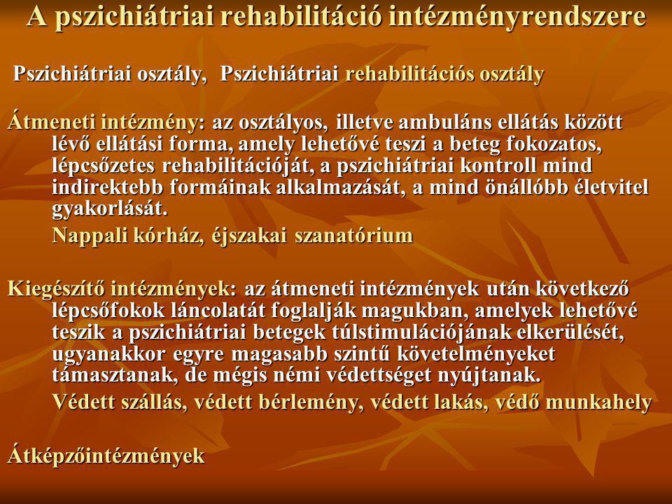 A pszichiátriai rehabilitáció intézményrendszere Pszichiátriai osztály, Pszichiátriai rehabilitációs osztály Pszichiátriai osztály, Pszichiátriai rehabilitációs osztály Átmeneti intézmény: az osztályos, illetve ambuláns ellátás között lévő ellátási forma, amely lehetővé teszi a beteg fokozatos, lépcsőzetes rehabilitációját, a pszichiátriai kontroll mind indirektebb formáinak alkalmazását, a mind önállóbb életvitel gyakorlását.