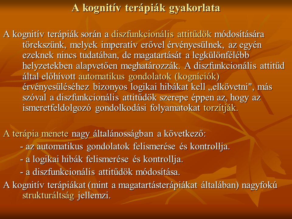 A kognitív terápiák gyakorlata A kognitív terápiák során a diszfunkcionális attitűdök módosítására törekszünk, melyek imperatív erővel érvényesülnek,