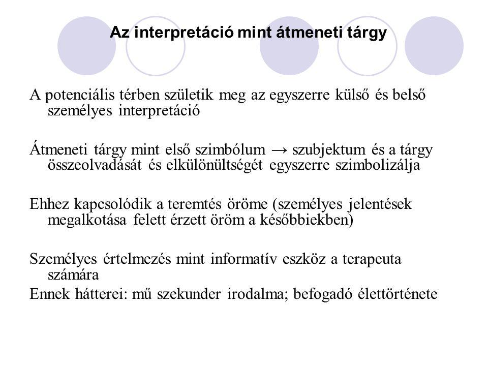 Az interpretáció mint átmeneti tárgy A potenciális térben születik meg az egyszerre külső és belső személyes interpretáció Átmeneti tárgy mint első sz