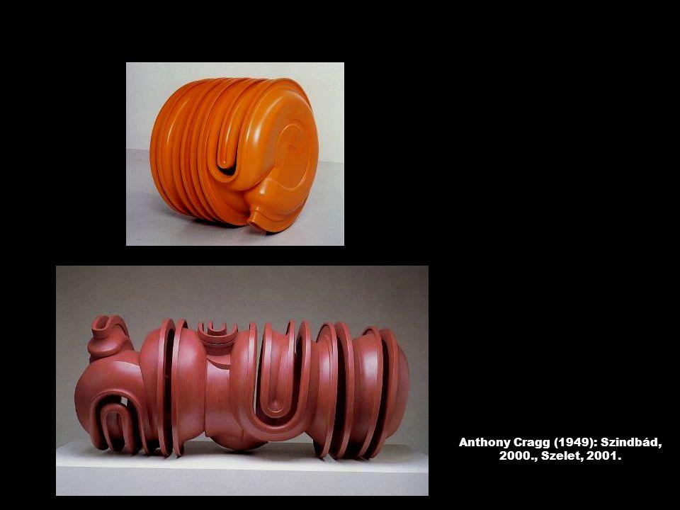 Anthony Cragg (1949): Szindbád, 2000., Szelet, 2001.