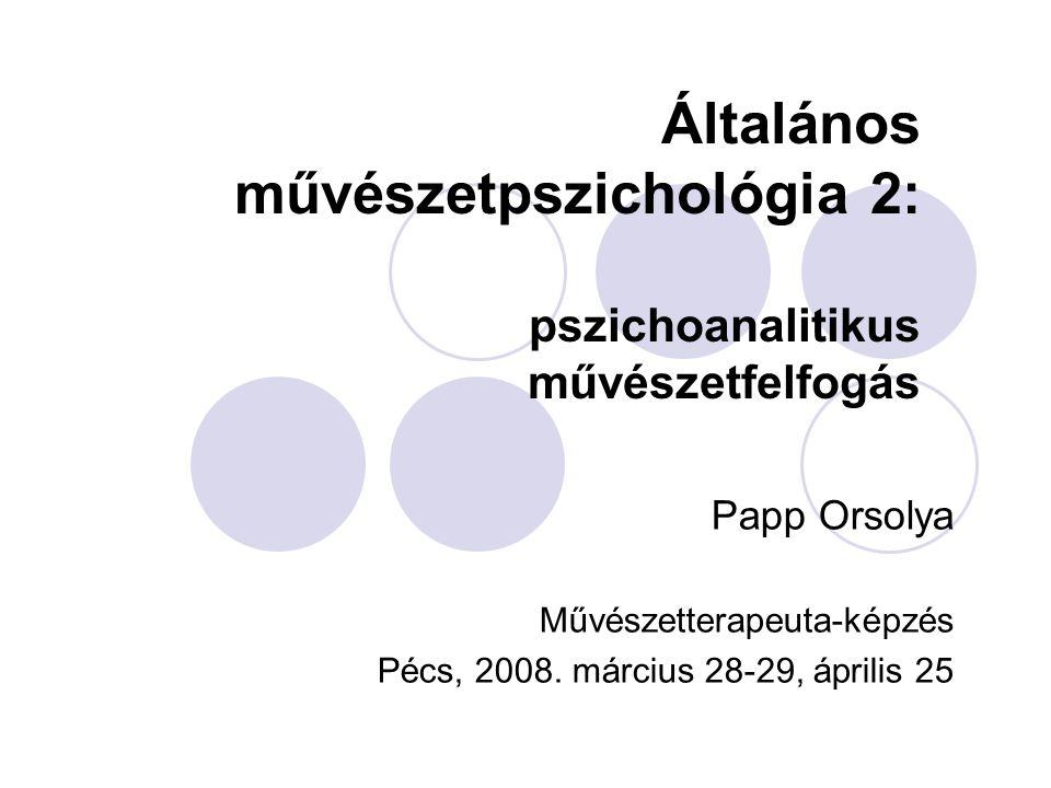 Általános művészetpszichológia 2: pszichoanalitikus művészetfelfogás Papp Orsolya Művészetterapeuta-képzés Pécs, 2008. március 28-29, április 25