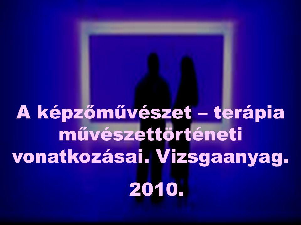 A képzőművészet – terápia művészettörténeti vonatkozásai. Vizsgaanyag. 2010.