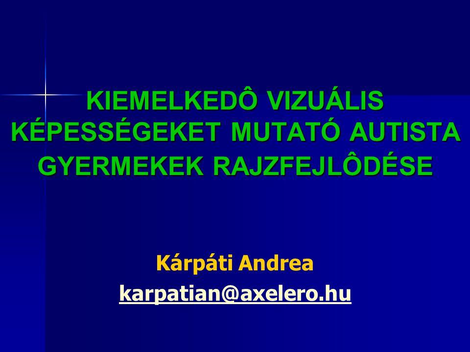 KIEMELKEDÔ VIZUÁLIS KÉPESSÉGEKET MUTATÓ AUTISTA GYERMEKEK RAJZFEJLÔDÉSE Kárpáti Andrea karpatian@axelero.hu