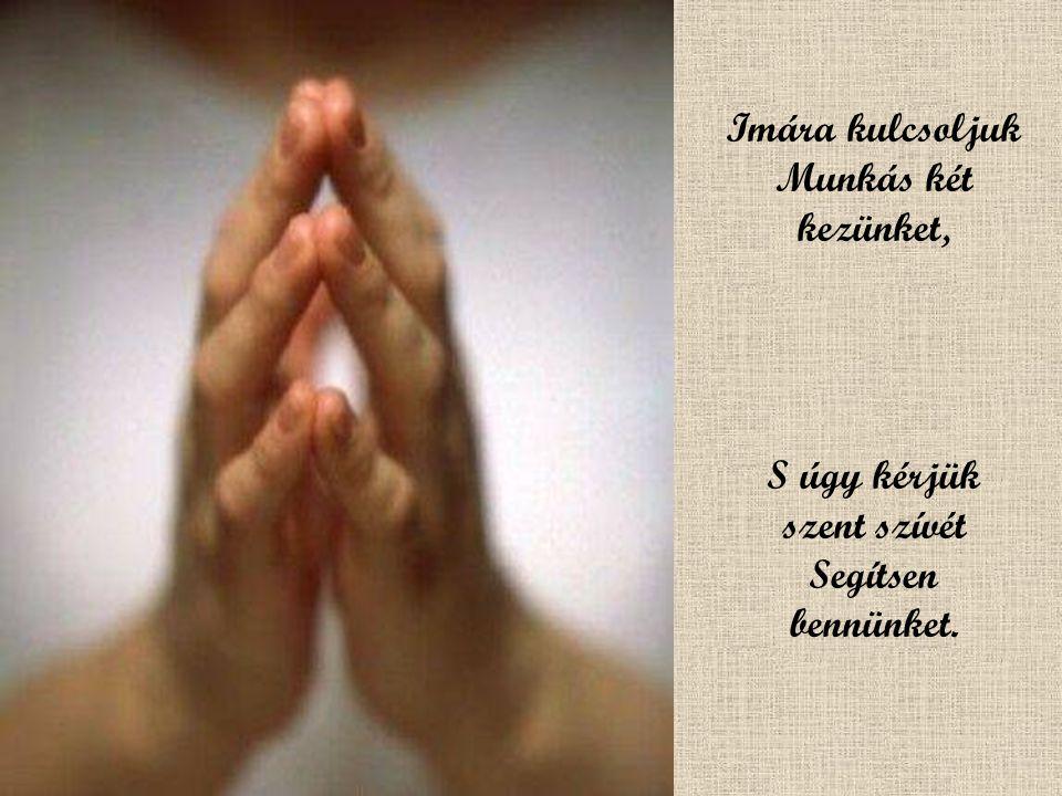 Imára kulcsoljuk Munkás két kezünket, S úgy kérjük szent szívét Segítsen bennünket.