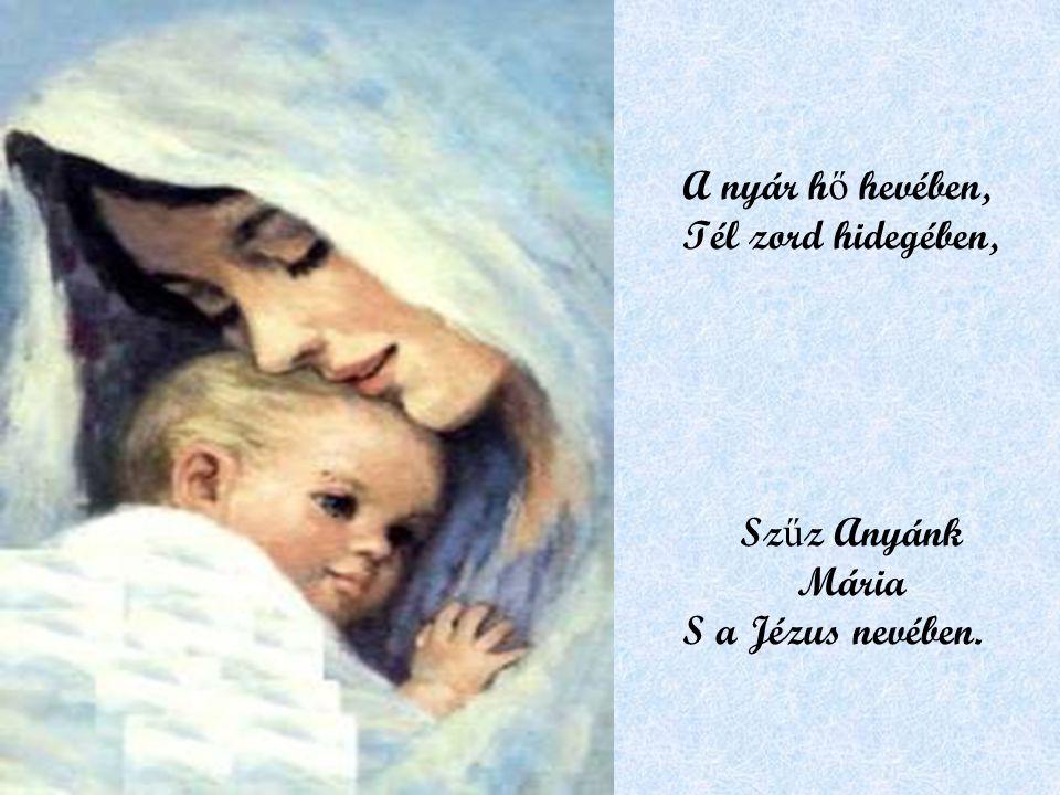 A nyár h ő hevében, Tél zord hidegében, Sz ű z Anyánk Mária S a Jézus nevében.