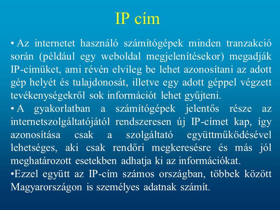 IP cím Az internetet használó számítógépek minden tranzakció során (például egy weboldal megjelenítésekor) megadják IP-címüket, ami révén elvileg be lehet azonosítani az adott gép helyét és tulajdonosát, illetve egy adott géppel végzett tevékenységekről sok információt lehet gyűjteni.