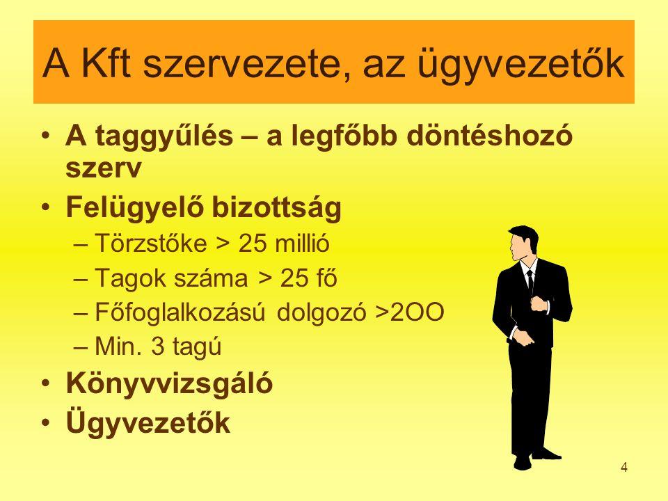 4 A Kft szervezete, az ügyvezetők A taggyűlés – a legfőbb döntéshozó szerv Felügyelő bizottság –Törzstőke > 25 millió –Tagok száma > 25 fő –Főfoglalkozású dolgozó >2OO –Min.