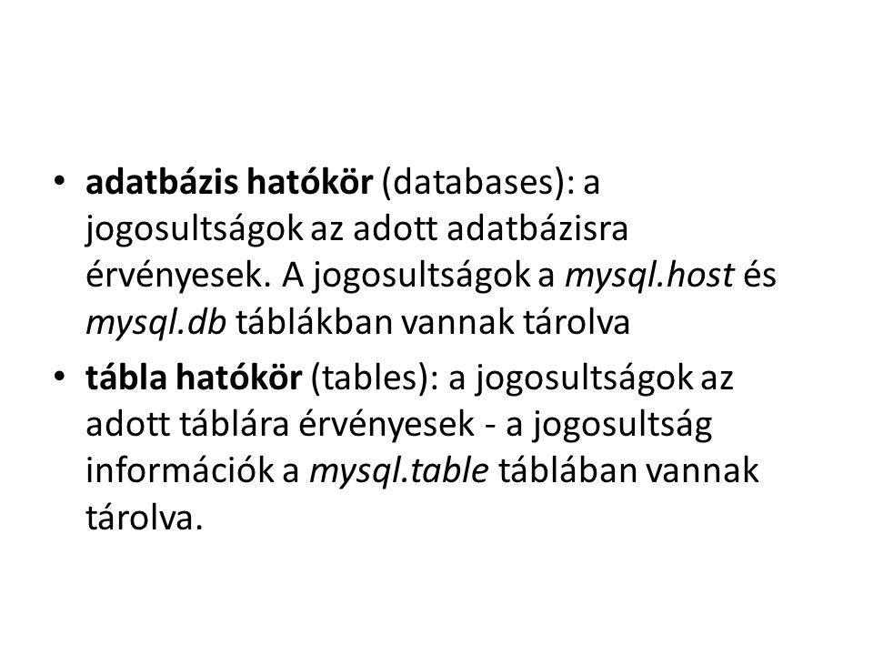 adatbázis hatókör (databases): a jogosultságok az adott adatbázisra érvényesek. A jogosultságok a mysql.host és mysql.db táblákban vannak tárolva tábl