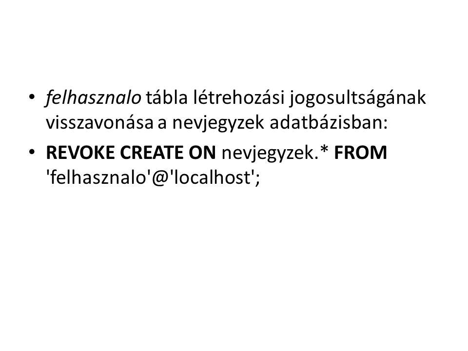 felhasznalo tábla létrehozási jogosultságának visszavonása a nevjegyzek adatbázisban: REVOKE CREATE ON nevjegyzek.* FROM 'felhasznalo'@'localhost';
