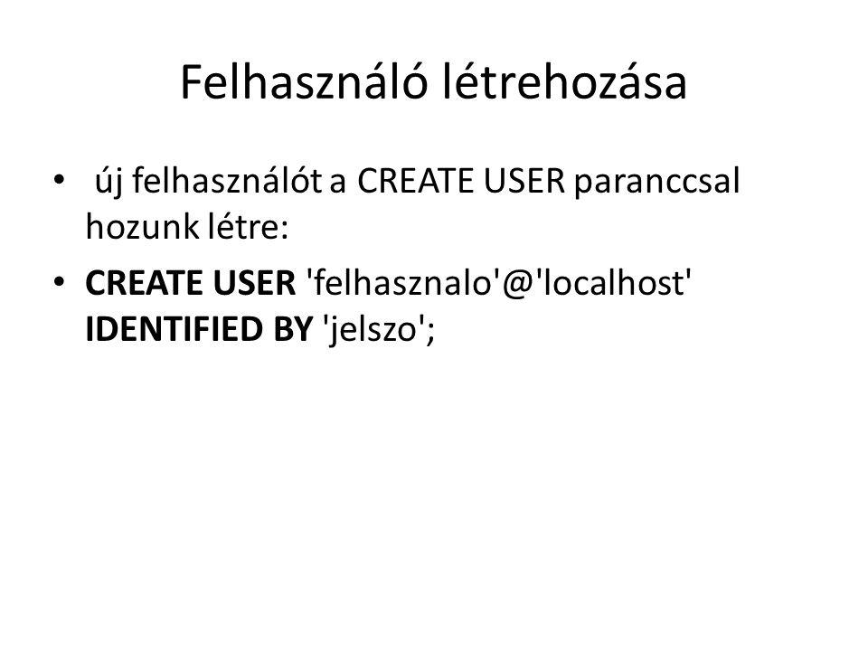 Felhasználó létrehozása új felhasználót a CREATE USER paranccsal hozunk létre: CREATE USER 'felhasznalo'@'localhost' IDENTIFIED BY 'jelszo';