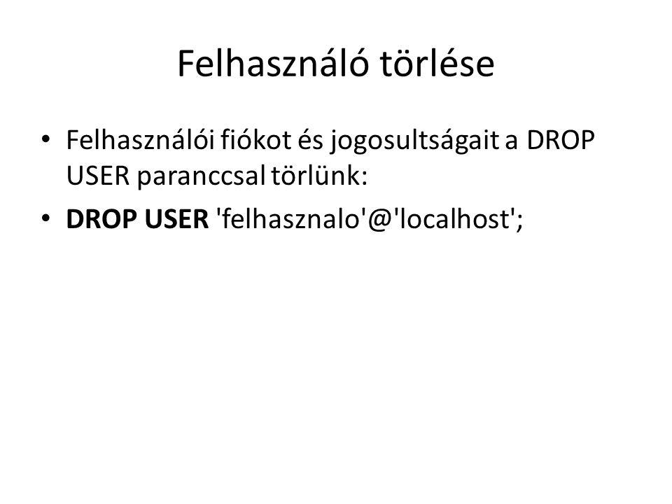 Felhasználó törlése Felhasználói fiókot és jogosultságait a DROP USER paranccsal törlünk: DROP USER 'felhasznalo'@'localhost';