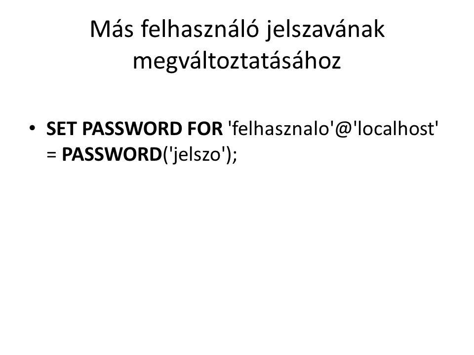 Más felhasználó jelszavának megváltoztatásához SET PASSWORD FOR 'felhasznalo'@'localhost' = PASSWORD('jelszo');