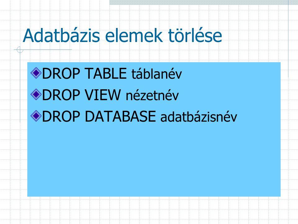 Adatbázis elemek törlése DROP TABLE táblanév DROP VIEW nézetnév DROP DATABASE adatbázisnév