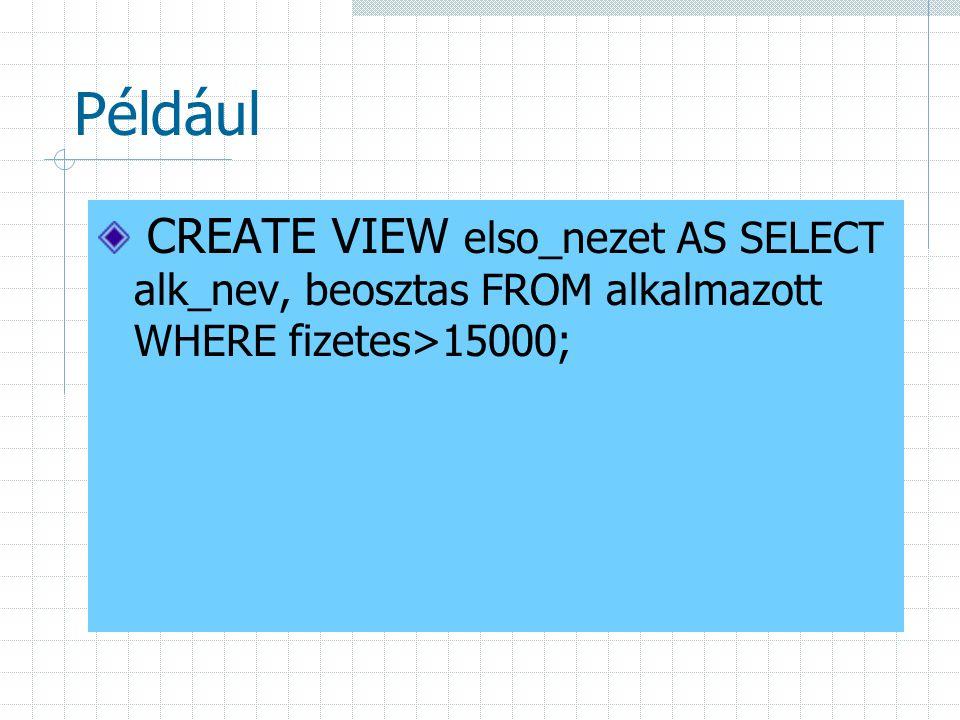 Például CREATE VIEW elso_nezet AS SELECT alk_nev, beosztas FROM alkalmazott WHERE fizetes>15000;