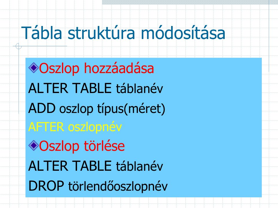 Tábla struktúra módosítása Oszlop hozzáadása ALTER TABLE táblanév ADD oszlop típus(méret) AFTER oszlopnév Oszlop törlése ALTER TABLE táblanév DROP törlendőoszlopnév