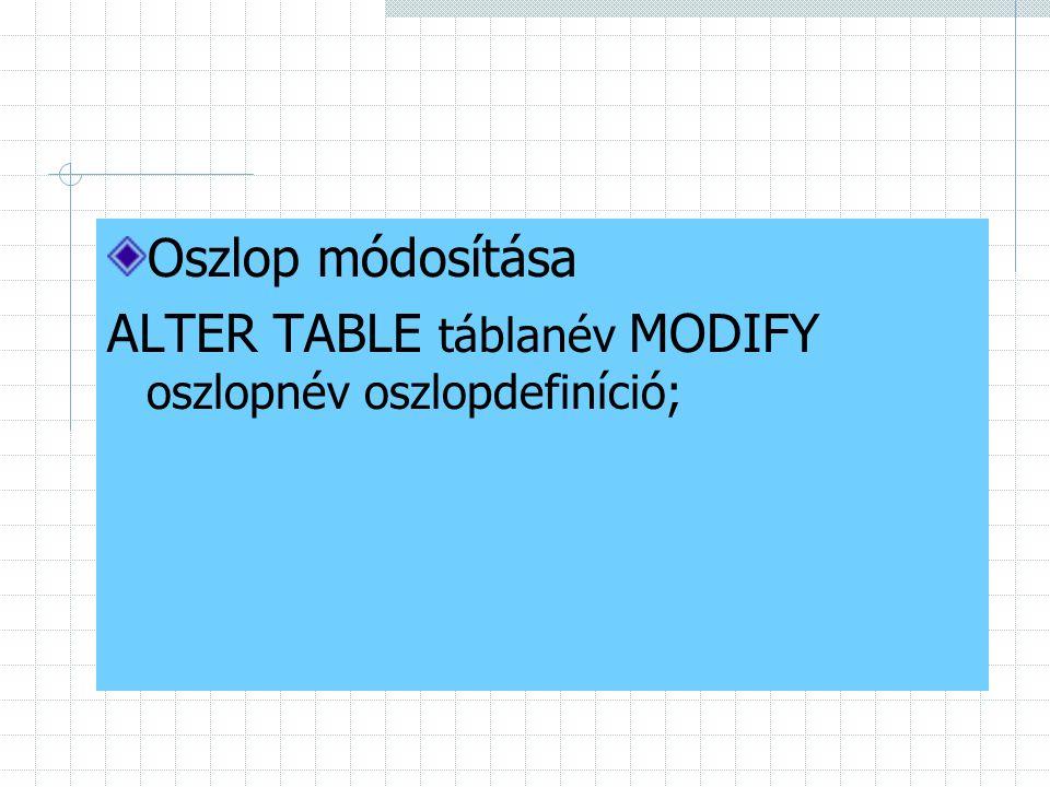 Oszlop módosítása ALTER TABLE táblanév MODIFY oszlopnév oszlopdefiníció;