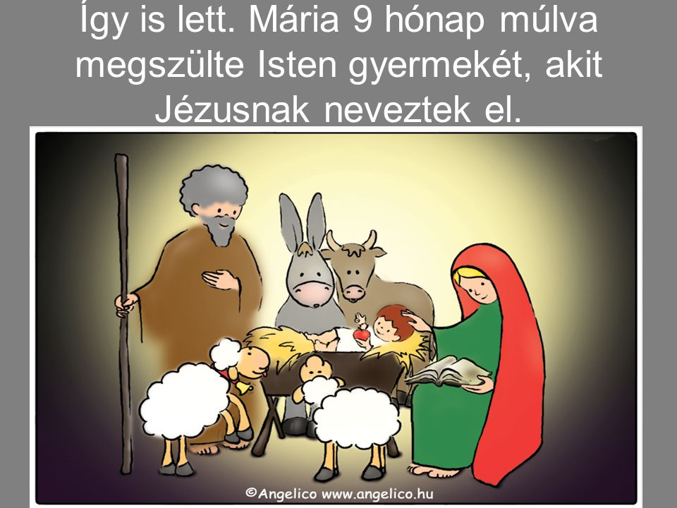 Így is lett. Mária 9 hónap múlva megszülte Isten gyermekét, akit Jézusnak neveztek el.