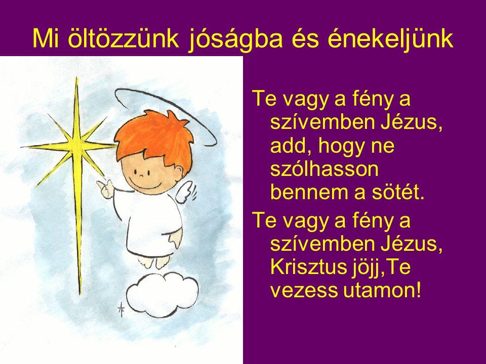 Mi öltözzünk jóságba és énekeljünk Te vagy a fény a szívemben Jézus, add, hogy ne szólhasson bennem a sötét.