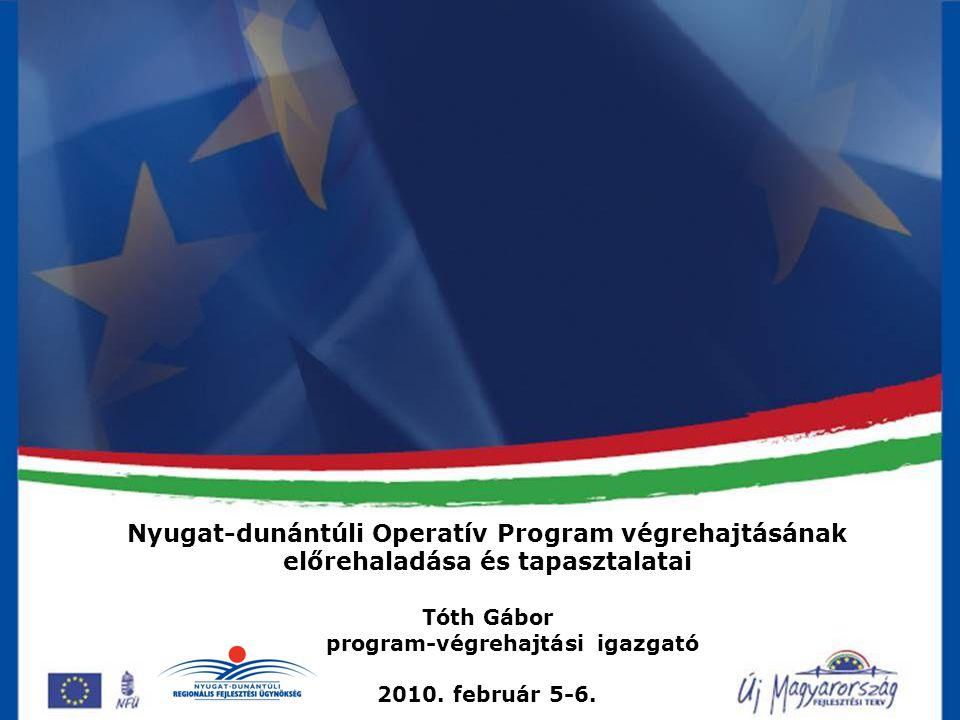 Nyugat-dunántúli Operatív Program végrehajtásának előrehaladása és tapasztalatai Tóth Gábor program-végrehajtási igazgató 2010. február 5-6.