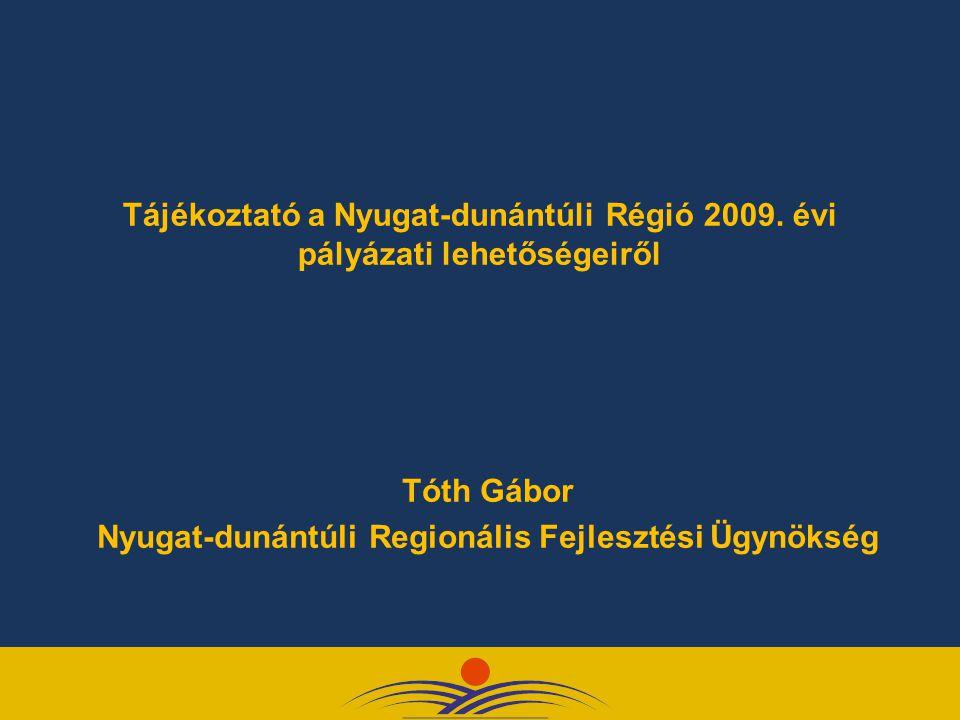 Tájékoztató a Nyugat-dunántúli Régió 2009. évi pályázati lehetőségeiről Tóth Gábor Nyugat-dunántúli Regionális Fejlesztési Ügynökség
