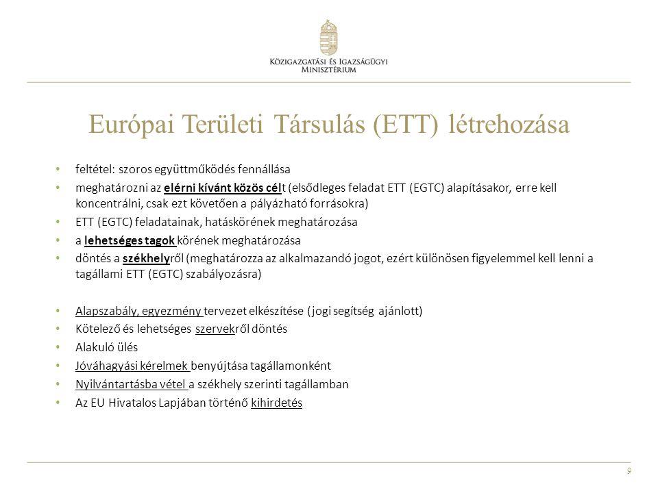 9 Európai Területi Társulás (ETT) létrehozása feltétel: szoros együttműködés fennállása meghatározni az elérni kívánt közös célt (elsődleges feladat ETT (EGTC) alapításakor, erre kell koncentrálni, csak ezt követően a pályázható forrásokra) ETT (EGTC) feladatainak, hatáskörének meghatározása a lehetséges tagok körének meghatározása döntés a székhelyről (meghatározza az alkalmazandó jogot, ezért különösen figyelemmel kell lenni a tagállami ETT (EGTC) szabályozásra) Alapszabály, egyezmény tervezet elkészítése (jogi segítség ajánlott) Kötelező és lehetséges szervekről döntés Alakuló ülés Jóváhagyási kérelmek benyújtása tagállamonként Nyilvántartásba vétel a székhely szerinti tagállamban Az EU Hivatalos Lapjában történő kihirdetés
