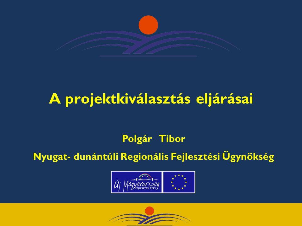 A projektkiválasztás eljárásai Polgár Tibor Nyugat- dunántúli Regionális Fejlesztési Ügynökség