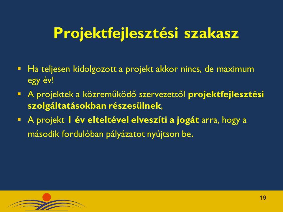 19 Projektfejlesztési szakasz  Ha teljesen kidolgozott a projekt akkor nincs, de maximum egy év!  A projektek a közreműködő szervezettől projektfejl