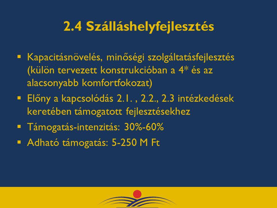 2.4 Szálláshelyfejlesztés  Kapacitásnövelés, minőségi szolgáltatásfejlesztés (külön tervezett konstrukcióban a 4* és az alacsonyabb komfortfokozat)  Előny a kapcsolódás 2.1., 2.2., 2.3 intézkedések keretében támogatott fejlesztésekhez  Támogatás-intenzitás: 30%-60%  Adható támogatás: 5-250 M Ft