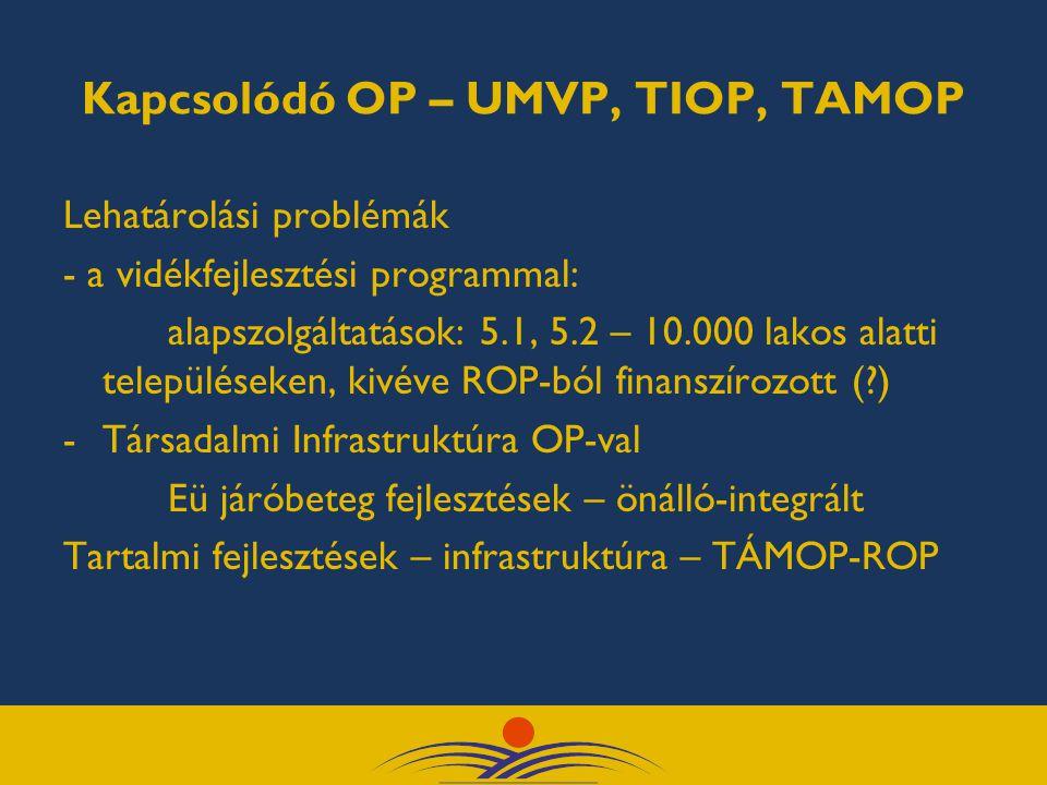 Kapcsolódó OP – UMVP, TIOP, TAMOP Lehatárolási problémák - a vidékfejlesztési programmal: alapszolgáltatások: 5.1, 5.2 – 10.000 lakos alatti település