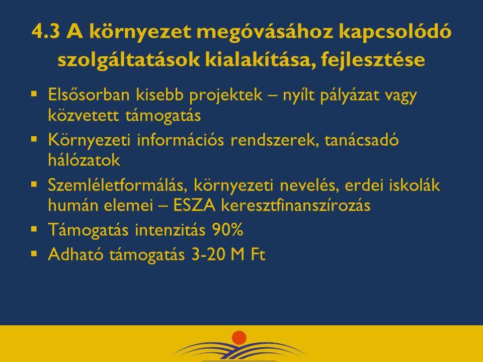4.3 A környezet megóvásához kapcsolódó szolgáltatások kialakítása, fejlesztése  Elsősorban kisebb projektek – nyílt pályázat vagy közvetett támogatás  Környezeti információs rendszerek, tanácsadó hálózatok  Szemléletformálás, környezeti nevelés, erdei iskolák humán elemei – ESZA keresztfinanszírozás  Támogatás intenzitás 90%  Adható támogatás 3-20 M Ft