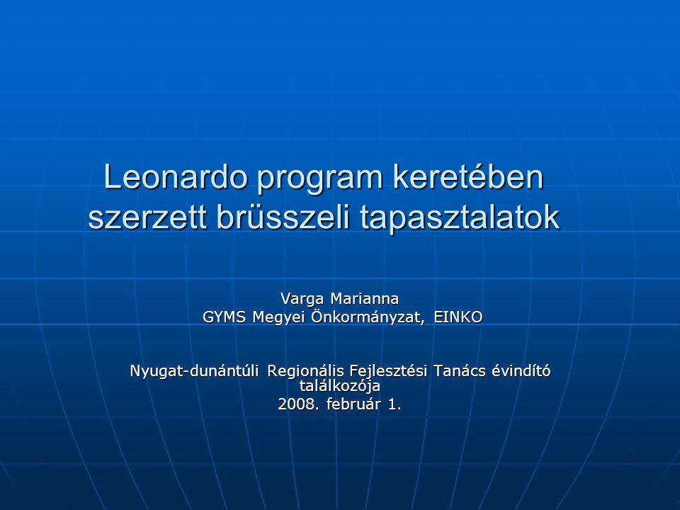 Leonardo program keretében szerzett brüsszeli tapasztalatok Varga Marianna GYMS Megyei Önkormányzat, EINKO GYMS Megyei Önkormányzat, EINKO Nyugat-dunántúli Regionális Fejlesztési Tanács évindító találkozója 2008.