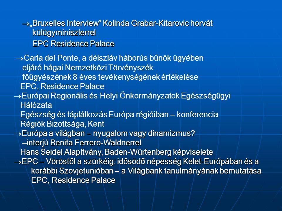 """ """"Bruxelles Interview Kolinda Grabar-Kitarovic horvát külügyminiszterrel EPC Residence Palace  Carla del Ponte, a délszláv háborús bűnök ügyében eljáró hágai Nemzetközi Törvényszék főügyészének 8 éves tevékenységének értékelése EPC, Residence Palace  Európai Regionális és Helyi Önkormányzatok Egészségügyi Hálózata Egészség és táplálkozás Európa régióiban – konferencia Régiók Bizottsága, Kent Európa a világban – nyugalom vagy dinamizmus."""