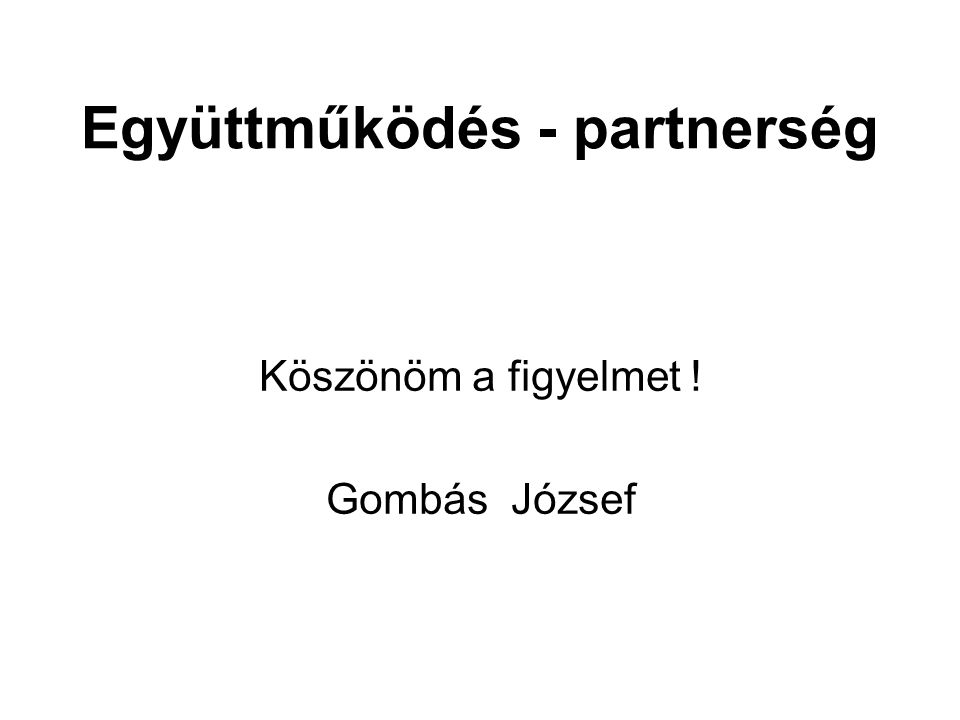 Együttműködés - partnerség Köszönöm a figyelmet ! Gombás József