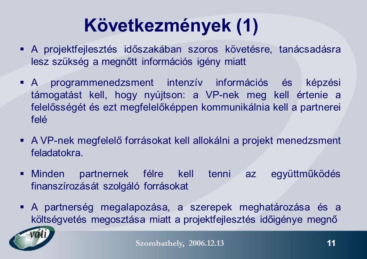 Szombathely, 2006.12.13 11 Következmények (1)  A projektfejlesztés időszakában szoros követésre, tanácsadásra lesz szükség a megnőtt információs igény miatt  A programmenedzsment intenzív információs és képzési támogatást kell, hogy nyújtson: a VP-nek meg kell értenie a felelősségét és ezt megfelelőképpen kommunikálnia kell a partnerei felé  A VP-nek megfelelő forrásokat kell allokálni a projekt menedzsment feladatokra.