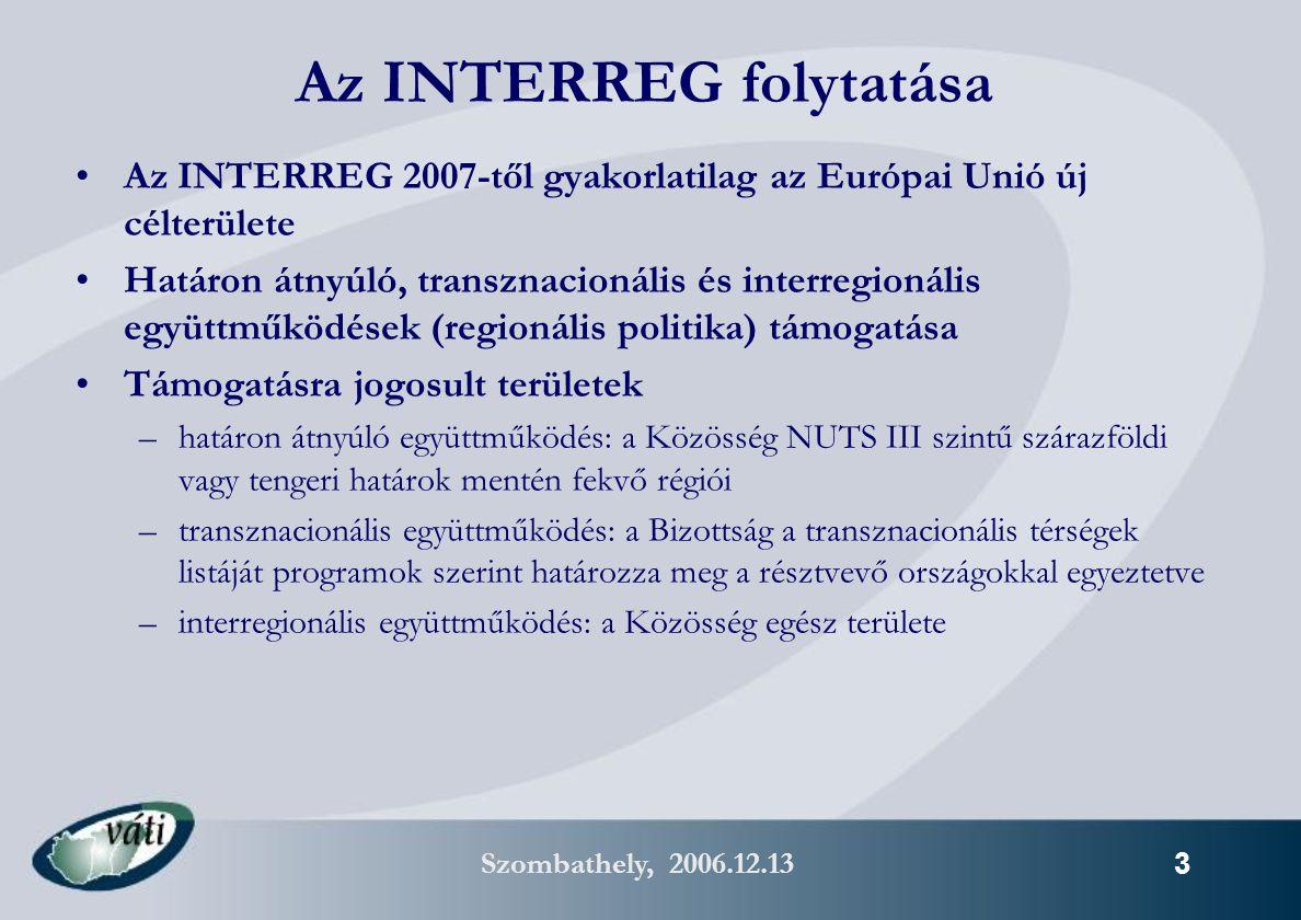Szombathely, 2006.12.13 3 Az INTERREG folytatása Az INTERREG 2007-től gyakorlatilag az Európai Unió új célterülete Határon átnyúló, transznacionális és interregionális együttműködések (regionális politika) támogatása Támogatásra jogosult területek –határon átnyúló együttműködés: a Közösség NUTS III szintű szárazföldi vagy tengeri határok mentén fekvő régiói –transznacionális együttműködés: a Bizottság a transznacionális térségek listáját programok szerint határozza meg a résztvevő országokkal egyeztetve –interregionális együttműködés: a Közösség egész területe