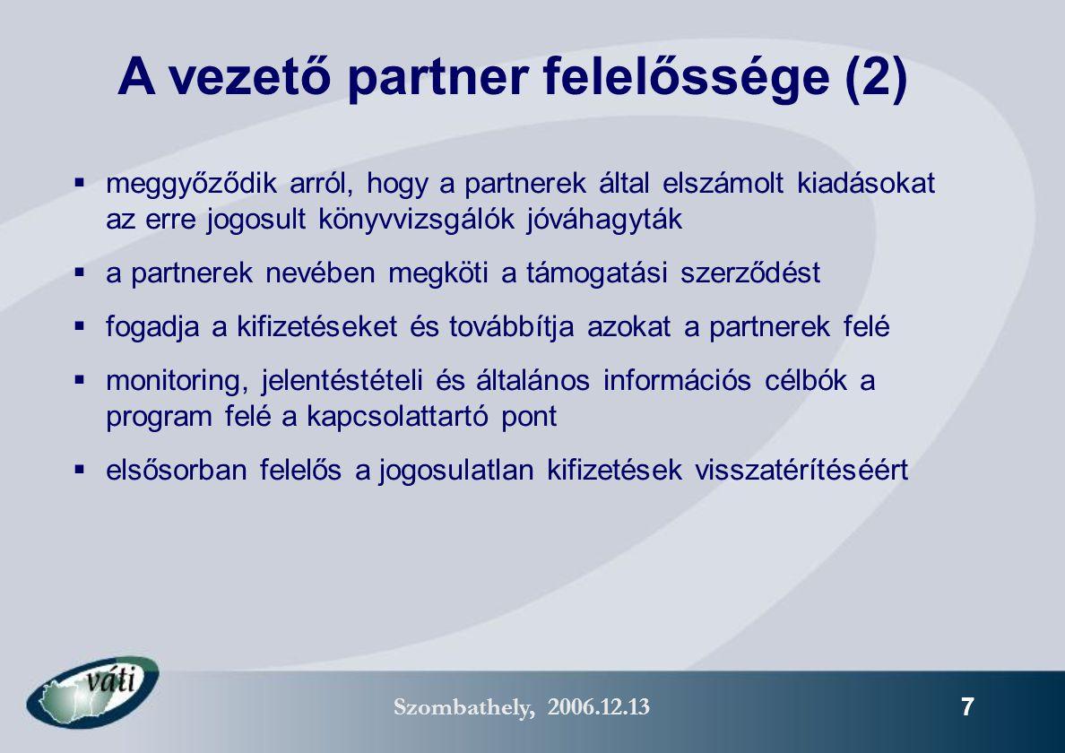 Szombathely, 2006.12.13 7  meggyőződik arról, hogy a partnerek által elszámolt kiadásokat az erre jogosult könyvvizsgálók jóváhagyták  a partnerek nevében megköti a támogatási szerződést  fogadja a kifizetéseket és továbbítja azokat a partnerek felé  monitoring, jelentéstételi és általános információs célbók a program felé a kapcsolattartó pont  elsősorban felelős a jogosulatlan kifizetések visszatérítéséért A vezető partner felelőssége (2)